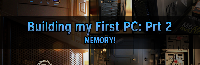 Building my First PC – Part 2: MEMORY!